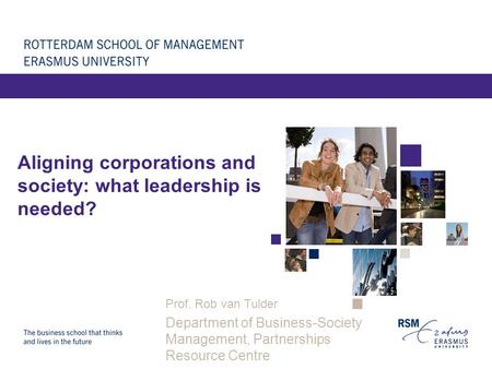 Aligning corporations and society: what leadership is needed? Prof. Rob van Tulder Department of Business-Society Management, Partnerships Resource Centre.