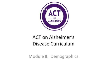 ACT on Alzheimer's Disease Curriculum Module II: Demographics.