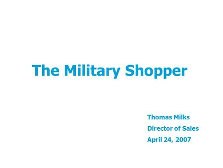 The Military Shopper Thomas Milks Director of Sales April 24, 2007.