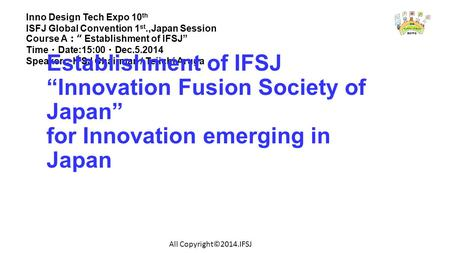 "Inno Design Tech Expo 10 th ISFJ Global Convention 1 st.,Japan Session Course A : "" Establishment of IFSJ"" Time ・ Date:15:00 ・ Dec.5.2014 Speaker : IFSJ."