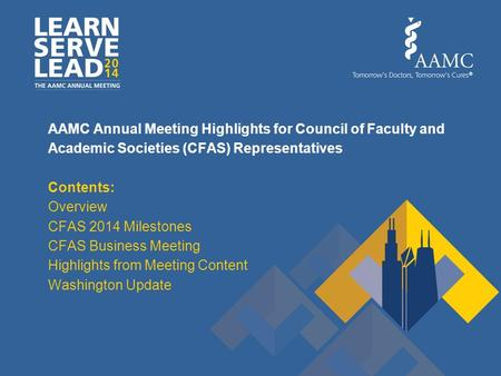 AAMC Annual Meeting Highlights for Council of Faculty and Academic Societies (CFAS) Representatives Contents: Overview CFAS 2014 Milestones CFAS Business.