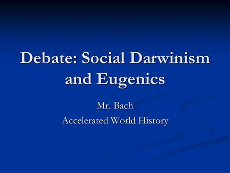 Debate: Social Darwinism and Eugenics Mr. Bach Accelerated World History.