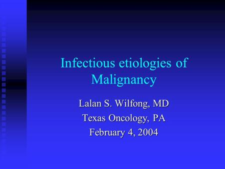 Infectious etiologies of Malignancy Lalan S. Wilfong, MD Texas Oncology, PA February 4, 2004.