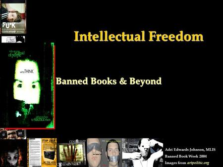 Intellectual Freedom Banned Books & Beyond Adri Edwards-Johnson, MLIS Banned Book Week 2004 Images from artpolitic.org.