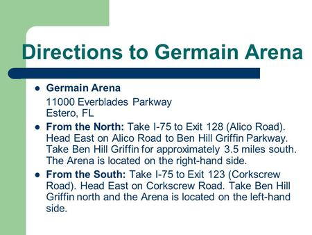 Directions to Germain Arena Germain Arena 11000 Everblades Parkway Estero, FL From the North: Take I-75 to Exit 128 (Alico Road). Head East on Alico Road.