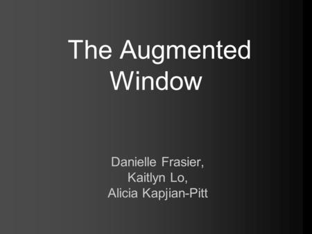 The Augmented Window Danielle Frasier, Kaitlyn Lo, Alicia Kapjian-Pitt.