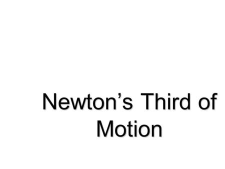 Newton's Third of Motion Newton's Third Law Action-Reaction Whenever one body exerts a force on a second body… …the second body exerts an equal and opposite.