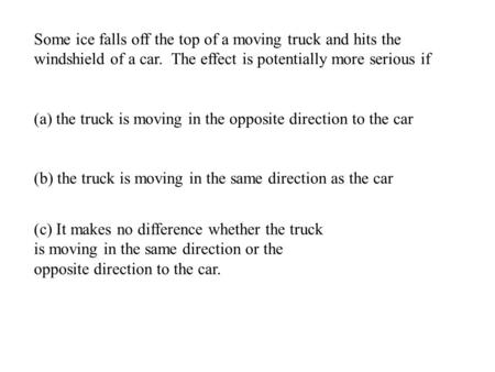 Some ice falls off the top of a moving truck and hits the windshield of a car. The effect is potentially more serious if (a) the truck is moving in the.