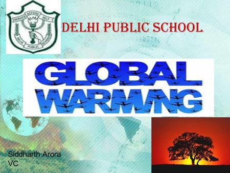 DELHI PUBLIC SCHOOL Siddharth Arora VC What is global warming?