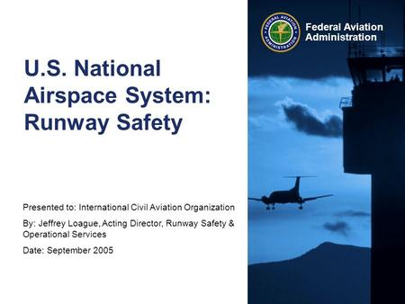 Presented to: International Civil Aviation Organization By: Jeffrey Loague, Acting Director, Runway Safety & Operational Services Date: September 2005.