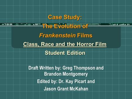Case Study: The Evolution of Frankenstein Films Class, Race and the Horror Film Student Edition Draft Written by: Greg Thompson and Brandon Montgomery.
