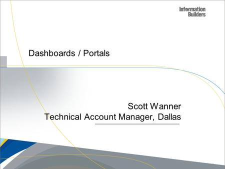 Dashboards / Portals Scott Wanner Technical Account Manager, Dallas Copyright 2007, Information Builders. Slide 1.