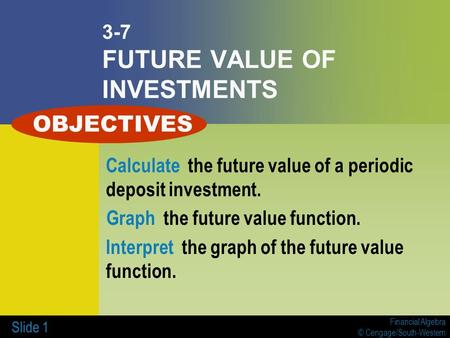 Financial Algebra © Cengage/South-Western Slide 1 3-7 FUTURE VALUE OF INVESTMENTS Calculate the future value of a periodic deposit investment. Graph the.
