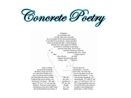 Concrete poetry is an artistic expression of written language. Concrete poets make designs out of letters and words. Even though the visual pattern (shape)