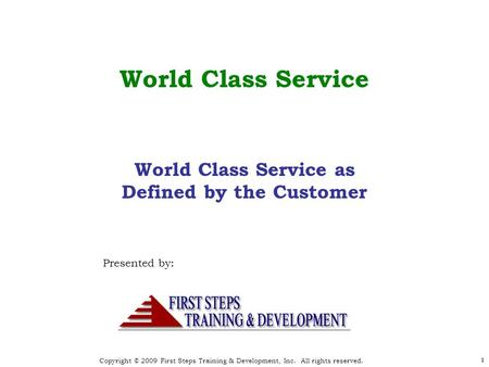 Copyright © 2009 First Steps Training & Development, Inc. All rights reserved. 1 World Class Service Presented by: 1 World Class Service as Defined by.