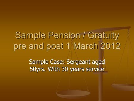 Sample Pension / Gratuity pre and post 1 March 2012 Sample Case: Sergeant aged 50yrs. With 30 years service.