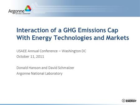 Interaction of a GHG Emissions Cap With Energy Technologies and Markets USAEE Annual Conference – Washington DC October 11, 2011 Donald Hanson and David.