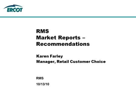 10/13/10 RMS RMS Market Reports – Recommendations Karen Farley Manager, Retail Customer Choice.