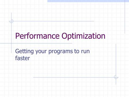Performance Optimization Getting your programs to run faster.