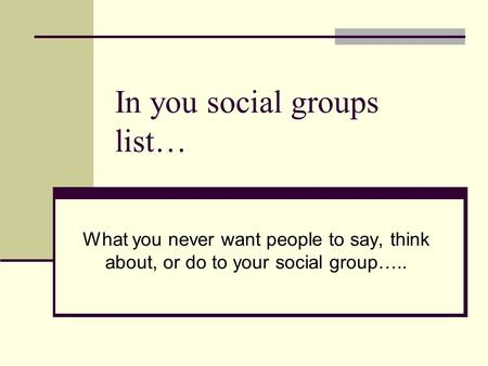 In you social groups list… What you never want people to say, think about, or do to your social group…..