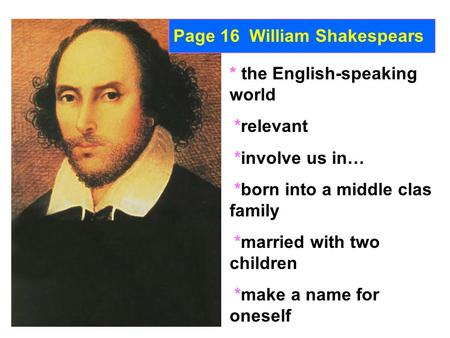 Page 16 William Shakespears * the English-speaking world *relevant *involve us in… *born into a middle clas family *married with two children *make a name.