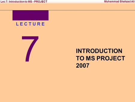 Office Management Tool - II Institute of Management Sciences Muhammad Shahzad Ali Lec 7: Introduction to MS - PROJECT L E C T U R E 7 INTRODUCTION TO MS.