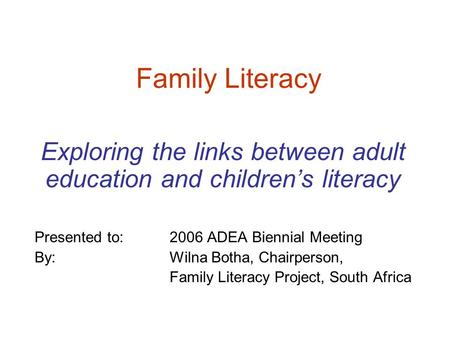 Family Literacy Exploring the links between adult education and children's literacy Presented to: 2006 ADEA Biennial Meeting By: Wilna Botha, Chairperson,