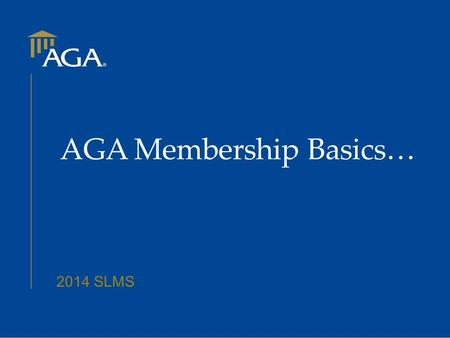 2014 SLMS AGA Membership Basics…. Today's Agenda New Member Types How to Join What Happens Next? The New Member Renewal Cycle (Interim Renewal Process)