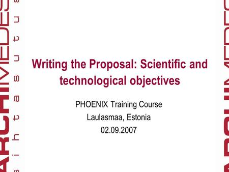 Writing the Proposal: Scientific and technological objectives PHOENIX Training Course Laulasmaa, Estonia 02.09.2007.