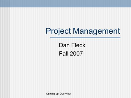 Project Management Dan Fleck Fall 2007 Coming up: Overview.