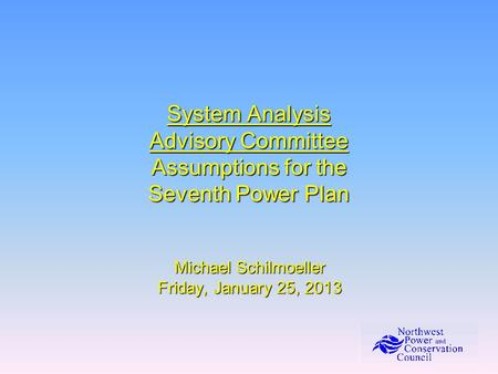 System Analysis Advisory Committee Assumptions for the Seventh Power Plan Michael Schilmoeller Friday, January 25, 2013.