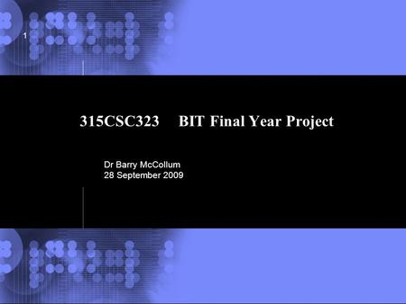 © 2002 IBM Corporation 1 315CSC323 BIT Final Year Project Dr Barry McCollum 28 September 2009.