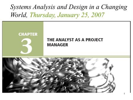 1 Systems Analysis and Design in a Changing World, Thursday, January 25, 2007.