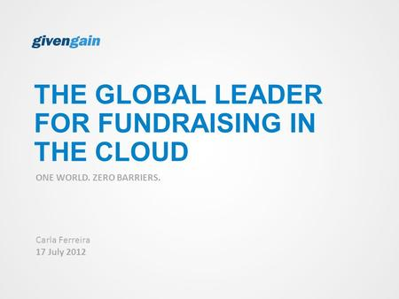 THE GLOBAL LEADER FOR FUNDRAISING IN THE CLOUD ONE WORLD. ZERO BARRIERS. Carla Ferreira 17 July 2012.