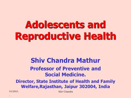10/2003.. Shiv Chandra Adolescents and Reproductive Health Shiv Chandra Mathur Professor of Preventive and Social Medicine. Director, State Institute of.