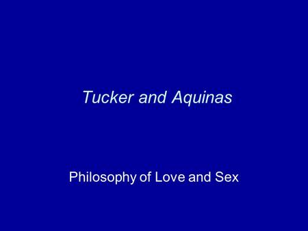 Tucker and Aquinas Philosophy of Love and Sex. Aquinas: A puzzle about sex Anti-sex objection: Sex makes people irrational (at least while they're having.