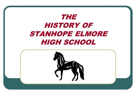 THE HISTORY OF STANHOPE ELMORE HIGH SCHOOL. Pre-SEHS! Before 1965, the only public schools in the area were: 1 st -9 th Graders attended Robinson Springs.