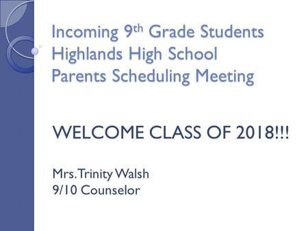 Incoming 9 th Grade Students Highlands High School Parents Scheduling Meeting WELCOME CLASS OF 2018!!! Mrs. Trinity Walsh 9/10 Counselor.