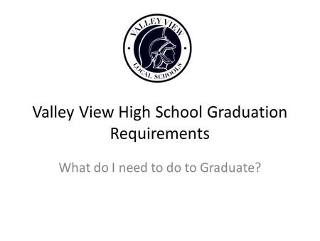 Valley View High School Graduation Requirements What do I need to do to Graduate?