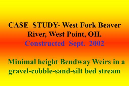 CASE STUDY- West Fork Beaver River, West Point, OH. Constructed Sept. 2002 Minimal height Bendway Weirs in a gravel-cobble-sand-silt bed stream.