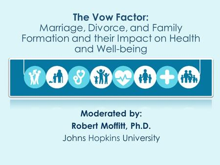 The Vow Factor: Marriage, Divorce, and Family Formation and their Impact on Health and Well-being Moderated by: Robert Moffitt, Ph.D. Johns Hopkins University.
