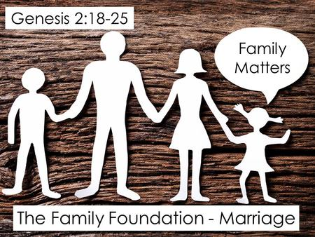The Family Foundation - Marriage Family Matters Genesis 2:18-25.