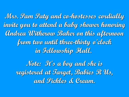 Mrs. Pam Paty and co-hostesses cordially invite you to attend a baby shower honoring Andrea Witherow Baker on this afternoon from two until three-thirty.