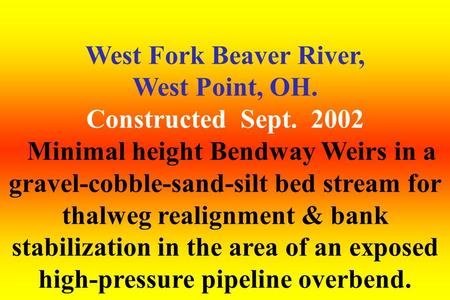 West Fork Beaver River, West Point, OH. Constructed Sept. 2002 Minimal height Bendway Weirs in a gravel-cobble-sand-silt bed stream for thalweg realignment.