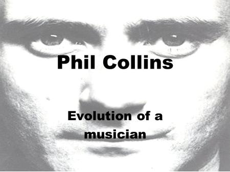 Phil Collins Evolution of a musician. Born January 30, 1950 in Chiswick, London, England. Started playing drums at the age of five years.