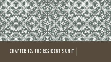CHAPTER 12: THE RESIDENT'S UNIT. LEARNING OBJECTIVES Explain why a comfortable environment is important for the resident's well-beling Describe a standard.