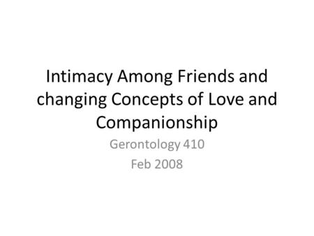 Intimacy Among Friends and changing Concepts of Love and Companionship Gerontology 410 Feb 2008.
