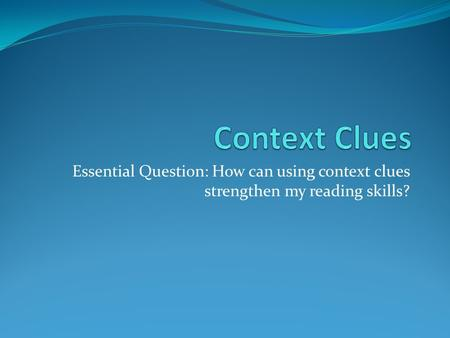 Essential Question: How can using context clues strengthen my reading skills?