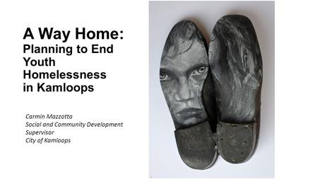 A Way Home: Planning to End Youth Homelessness in Kamloops Carmin Mazzotta Social and Community Development Supervisor City of Kamloops.