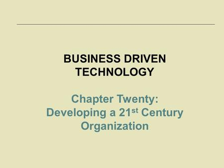 BUSINESS DRIVEN TECHNOLOGY Chapter Twenty: Developing a 21 st Century Organization.